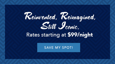 reinvented, reimagined, still iconic. Rates starting at $99/night, save my spot!