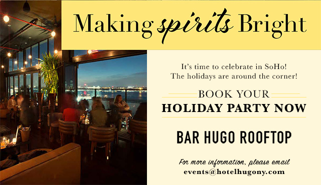 Making Spirits Bright. It's time to celebrate in SoHo! The holidays are around the corner! Book your holiday party now. Bar Hugo Rooftop. For more information, please email events@hotelhugony.com
