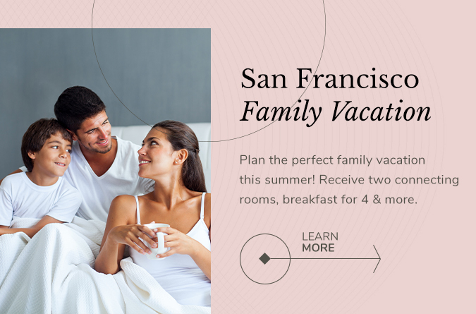 san francisco family vacation plan the perfect family vacation this summer! receive two connecting rooms, breakfast for 4 & more. Learn more