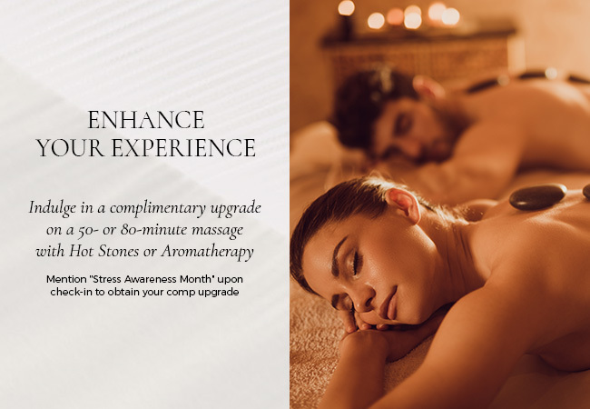 enhance your experience indulge in a complimentary upgrade on a 50- or 80-minute massage with hote stones or aromatherapy mention stress awareness month upon check-in to obtain your comp upgrade